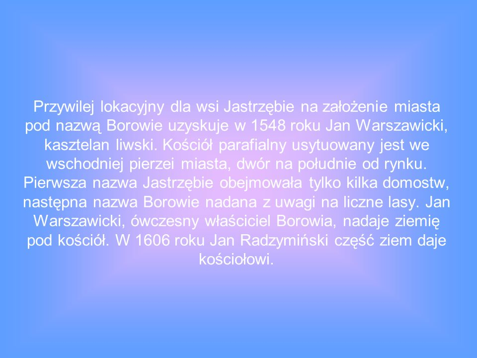 Przywilej lokacyjny dla wsi Jastrzębie na założenie miasta pod nazwą Borowie uzyskuje w 1548 roku Jan Warszawicki, kasztelan liwski.