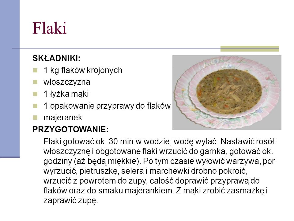 Flaki SKŁADNIKI: 1 kg flaków krojonych włoszczyzna 1 łyżka mąki