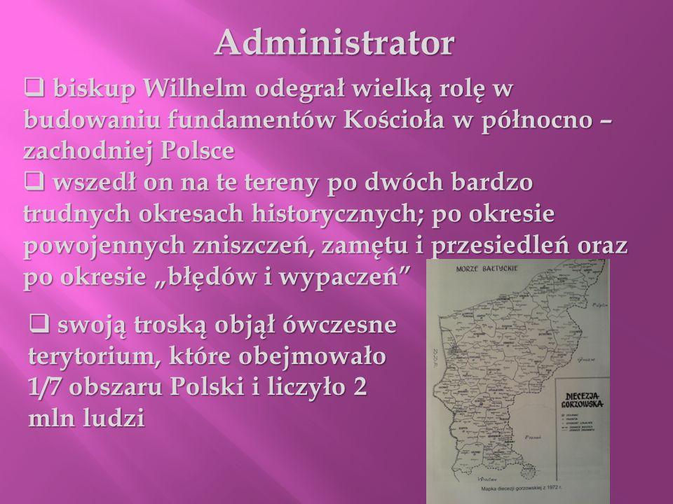 Administrator biskup Wilhelm odegrał wielką rolę w budowaniu fundamentów Kościoła w północno – zachodniej Polsce.