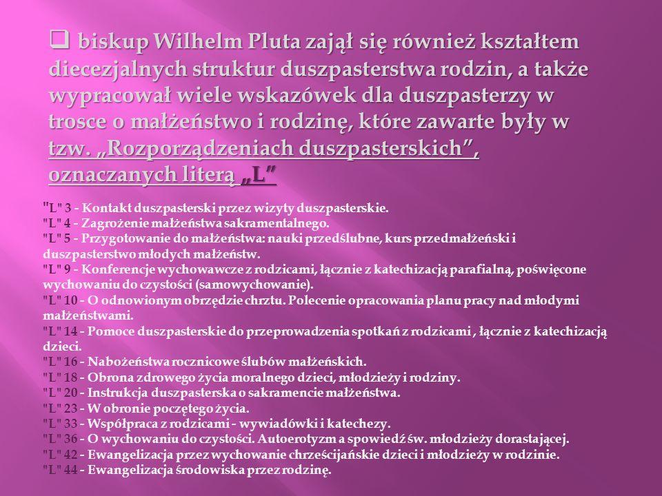"""biskup Wilhelm Pluta zajął się również kształtem diecezjalnych struktur duszpasterstwa rodzin, a także wypracował wiele wskazówek dla duszpasterzy w trosce o małżeństwo i rodzinę, które zawarte były w tzw. """"Rozporządzeniach duszpasterskich , oznaczanych literą """"L"""
