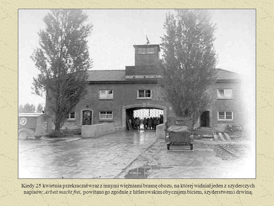 Kiedy 25 kwietnia przekraczał wraz z innymi więźniami bramę obozu, na której widniał jeden z szyderczych napisów: Arbeit macht frei, powitano go zgodnie z hitlerowskim obyczajem biciem, szyderstwem i drwiną.