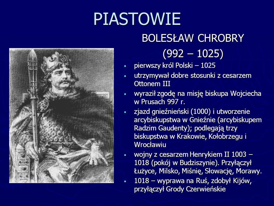 PIASTOWIE BOLESŁAW CHROBRY (992 – 1025) pierwszy król Polski – 1025