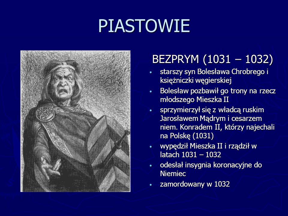PIASTOWIEBEZPRYM (1031 – 1032) starszy syn Bolesława Chrobrego i księżniczki węgierskiej. Bolesław pozbawił go trony na rzecz młodszego Mieszka II.