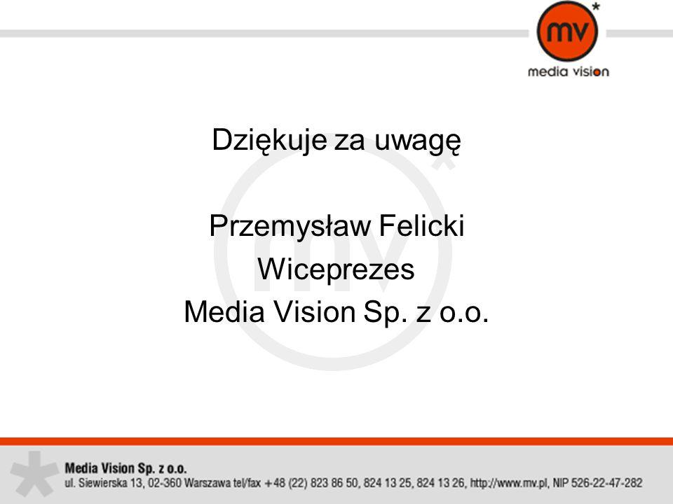 Dziękuje za uwagę Przemysław Felicki Wiceprezes Media Vision Sp. z o.o.