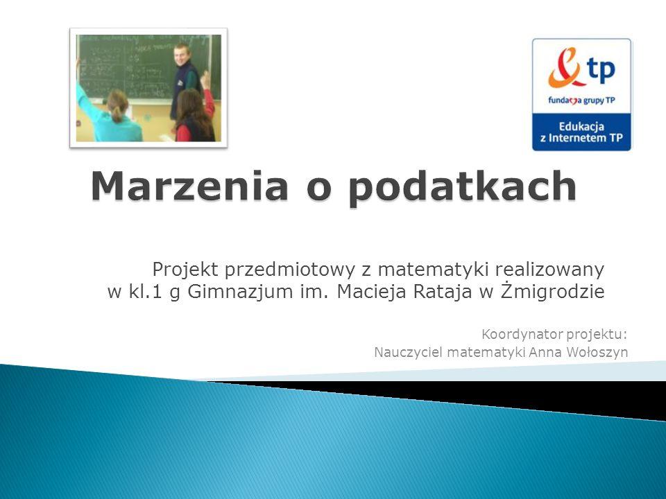 Marzenia o podatkach Projekt przedmiotowy z matematyki realizowany w kl.1 g Gimnazjum im. Macieja Rataja w Żmigrodzie.