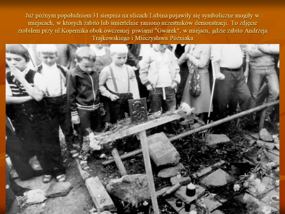 Już późnym popołudniem 31 sierpnia na ulicach Lubina pojawiły się symboliczne mogiły w miejscach, w których zabito lub śmiertelnie raniono uczestników demonstracji.