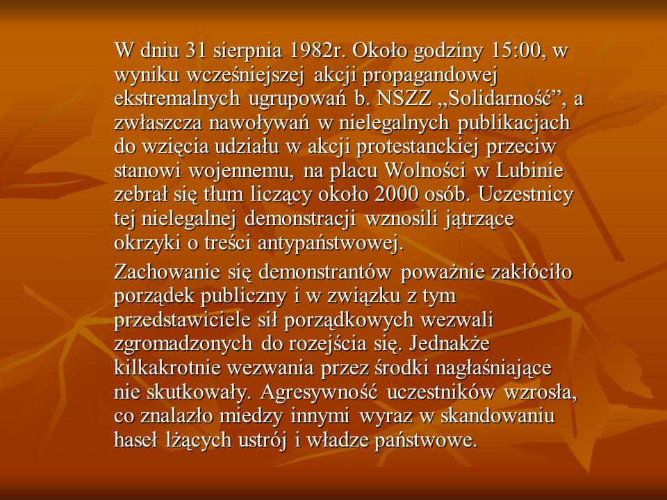 """W dniu 31 sierpnia 1982r. Około godziny 15:00, w wyniku wcześniejszej akcji propagandowej ekstremalnych ugrupowań b. NSZZ """"Solidarność , a zwłaszcza nawoływań w nielegalnych publikacjach do wzięcia udziału w akcji protestanckiej przeciw stanowi wojennemu, na placu Wolności w Lubinie zebrał się tłum liczący około 2000 osób. Uczestnicy tej nielegalnej demonstracji wznosili jątrzące okrzyki o treści antypaństwowej."""