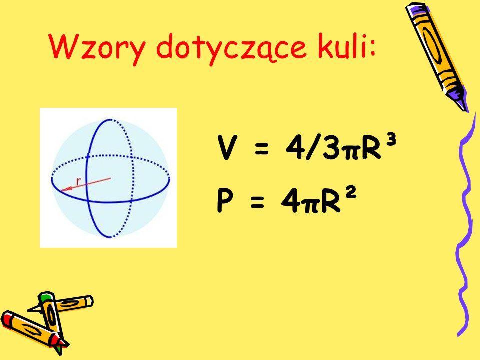 Wzory dotyczące kuli: V = 4/3πR³ P = 4πR²