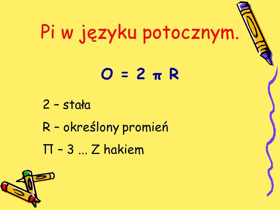 Pi w języku potocznym. O = 2 π R 2 – stała R – określony promień