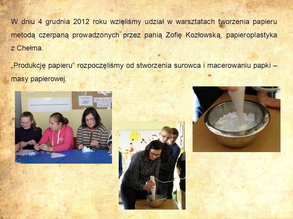 W dniu 4 grudnia 2012 roku wzięliśmy udział w warsztatach tworzenia papieru metodą czerpaną prowadzonych przez panią Zofię Kozłowską, papieroplastyka z Chełma.