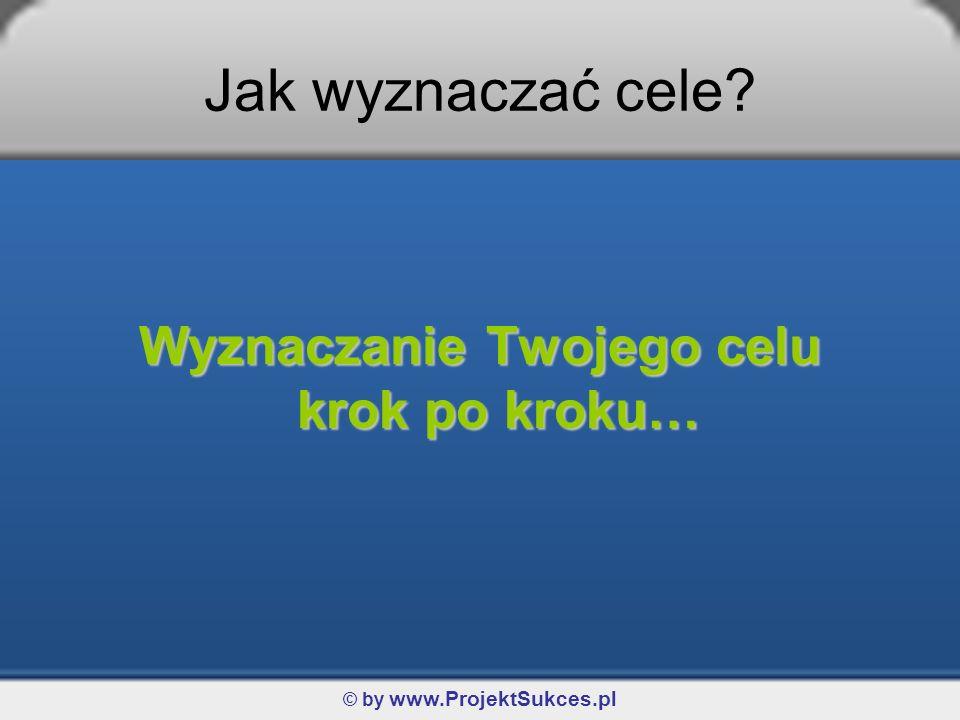 Wyznaczanie Twojego celu krok po kroku… © by www.ProjektSukces.pl