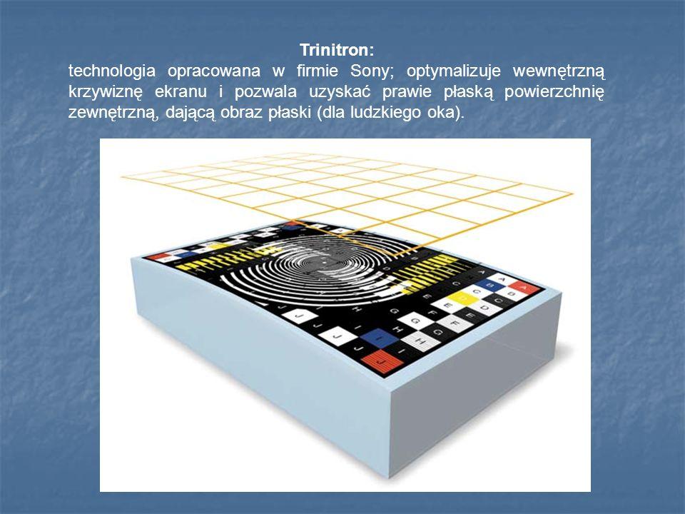 Trinitron: technologia opracowana w firmie Sony; optymalizuje wewnętrzną krzywiznę ekranu i pozwala uzyskać prawie płaską powierzchnię zewnętrzną, dającą obraz płaski (dla ludzkiego oka).