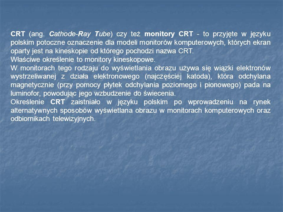 CRT (ang. Cathode-Ray Tube) czy też monitory CRT - to przyjęte w języku polskim potoczne oznaczenie dla modeli monitorów komputerowych, których ekran oparty jest na kineskopie od którego pochodzi nazwa CRT.