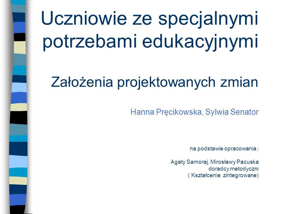 Uczniowie ze specjalnymi potrzebami edukacyjnymi Założenia projektowanych zmian Hanna Pręcikowska, Sylwia Senator na podstawie opracowania ; Agaty Samoraj, Mirosławy Pacuska doradcy metodyczni ( Kształcenie zintegrowane)