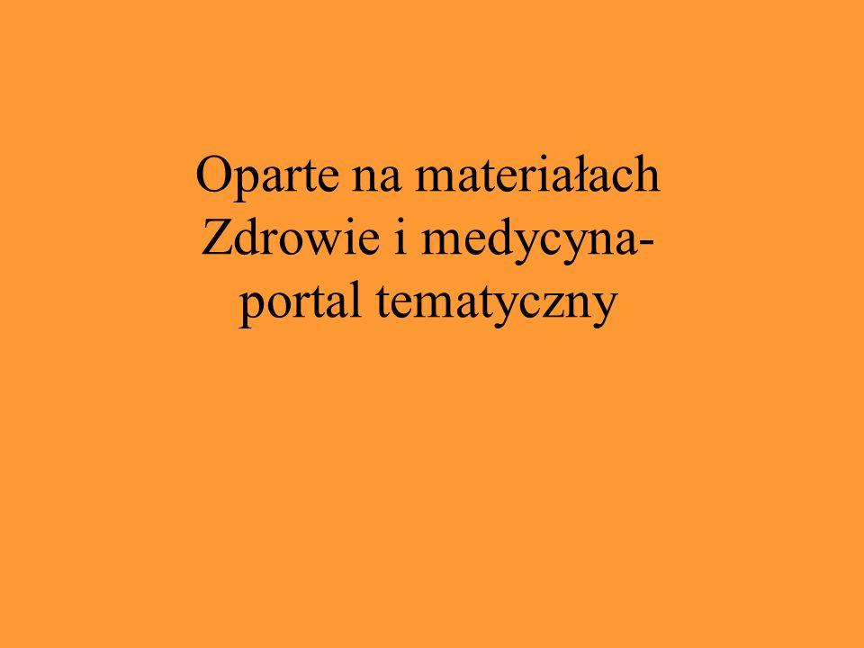 Oparte na materiałach Zdrowie i medycyna- portal tematyczny