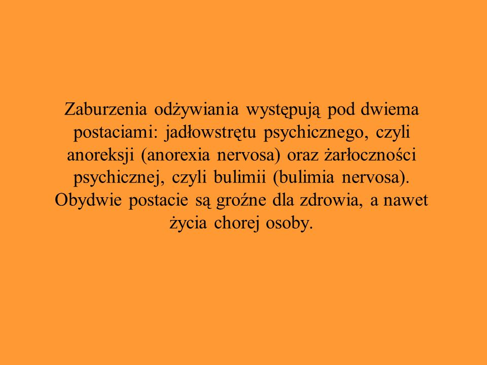 Zaburzenia odżywiania występują pod dwiema postaciami: jadłowstrętu psychicznego, czyli anoreksji (anorexia nervosa) oraz żarłoczności psychicznej, czyli bulimii (bulimia nervosa).