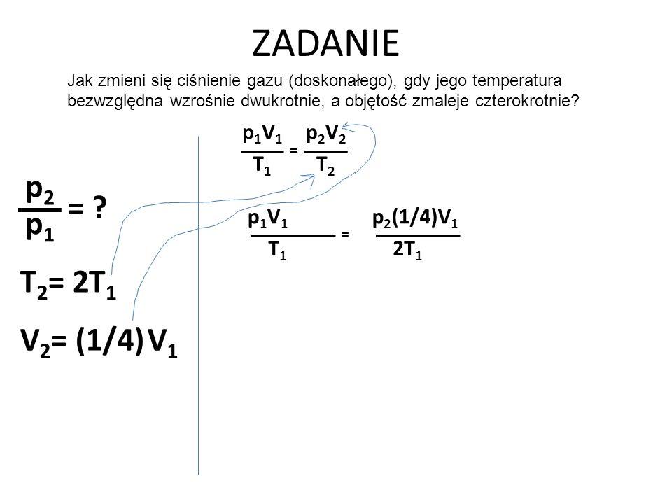 ZADANIE p2 = p1 T1 T2= 2 V1 V2= (1/4) p1V1 T1 p2V2 T2 p1V1 T1