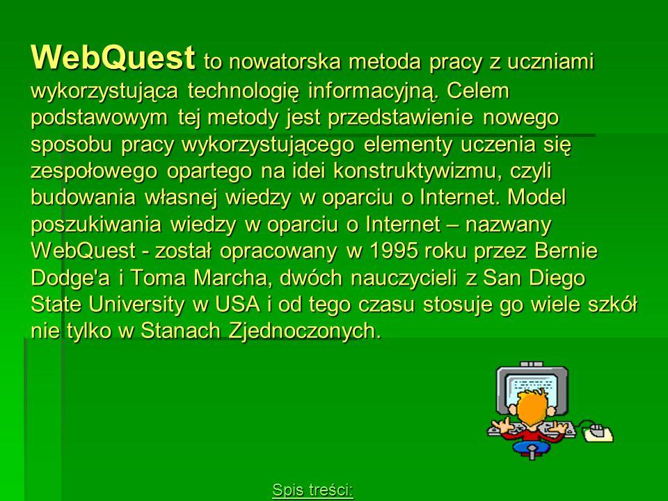 WebQuest to nowatorska metoda pracy z uczniami wykorzystująca technologię informacyjną. Celem podstawowym tej metody jest przedstawienie nowego sposobu pracy wykorzystującego elementy uczenia się zespołowego opartego na idei konstruktywizmu, czyli budowania własnej wiedzy w oparciu o Internet. Model poszukiwania wiedzy w oparciu o Internet – nazwany WebQuest - został opracowany w 1995 roku przez Bernie Dodge a i Toma Marcha, dwóch nauczycieli z San Diego State University w USA i od tego czasu stosuje go wiele szkół nie tylko w Stanach Zjednoczonych.