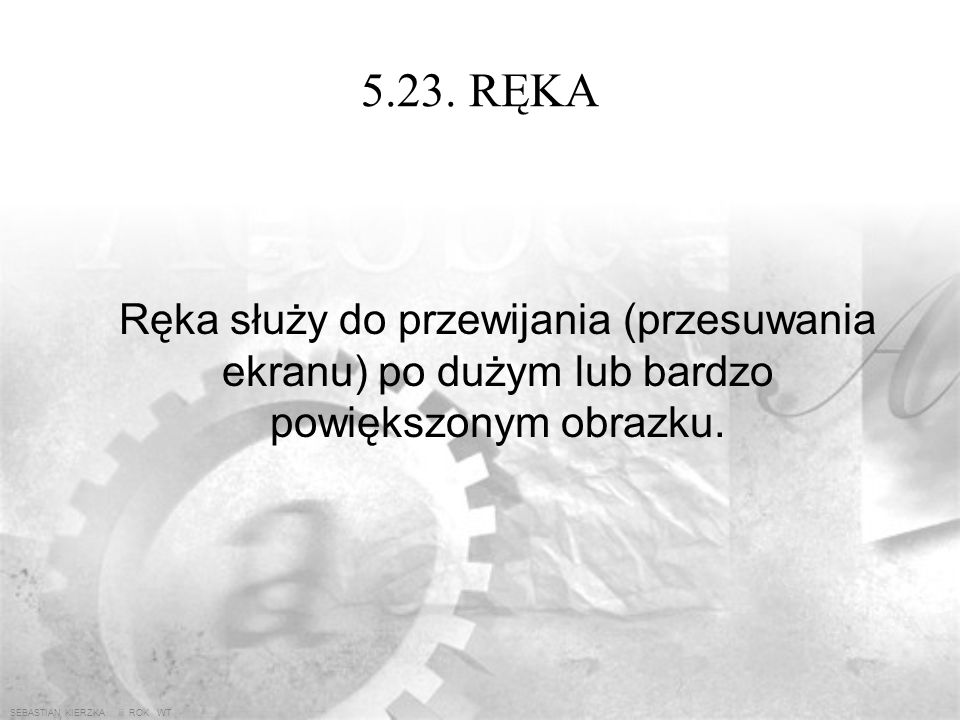 5.23. RĘKA Ręka służy do przewijania (przesuwania ekranu) po dużym lub bardzo powiększonym obrazku.