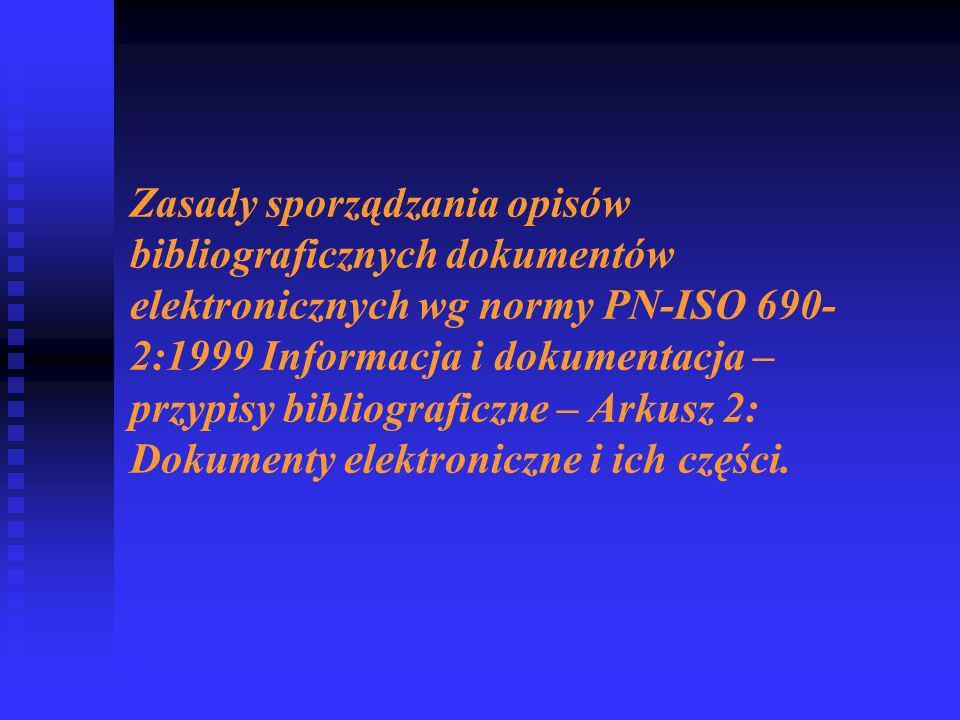 Zasady sporządzania opisów bibliograficznych dokumentów elektronicznych wg normy PN-ISO 690-2:1999 Informacja i dokumentacja – przypisy bibliograficzne – Arkusz 2: Dokumenty elektroniczne i ich części.