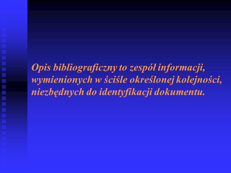 Opis bibliograficzny to zespół informacji, wymienionych w ściśle określonej kolejności, niezbędnych do identyfikacji dokumentu.