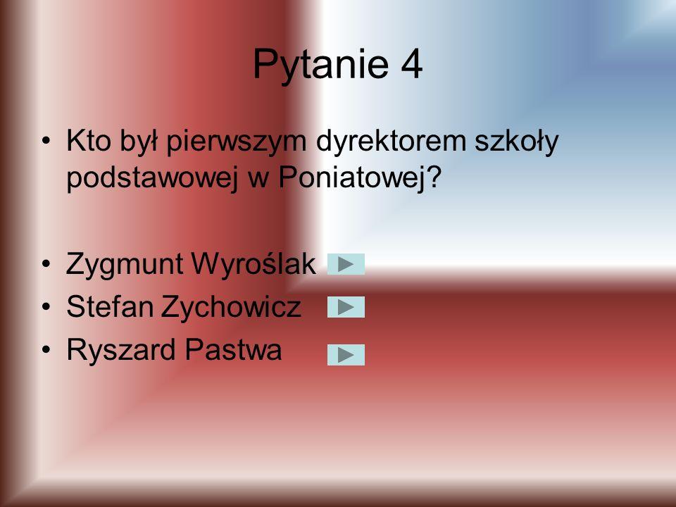 Pytanie 4 Kto był pierwszym dyrektorem szkoły podstawowej w Poniatowej Zygmunt Wyroślak. Stefan Zychowicz.