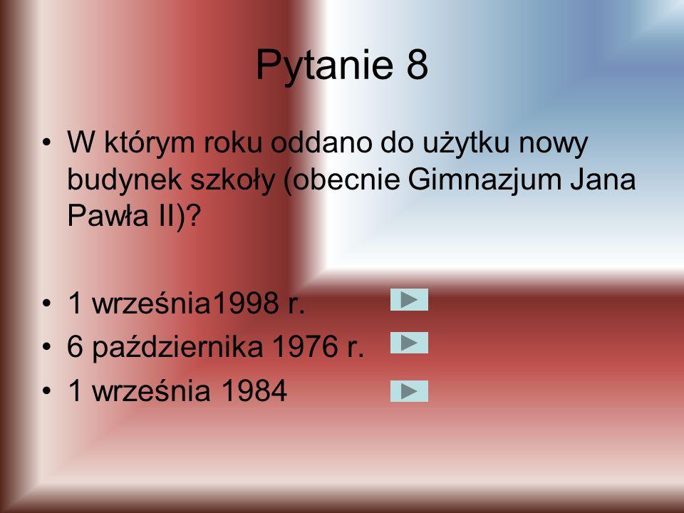 Pytanie 8 W którym roku oddano do użytku nowy budynek szkoły (obecnie Gimnazjum Jana Pawła II) 1 września1998 r.