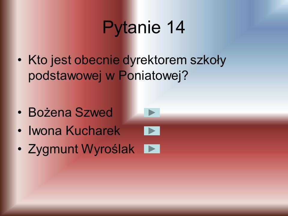 Pytanie 14 Kto jest obecnie dyrektorem szkoły podstawowej w Poniatowej Bożena Szwed. Iwona Kucharek.