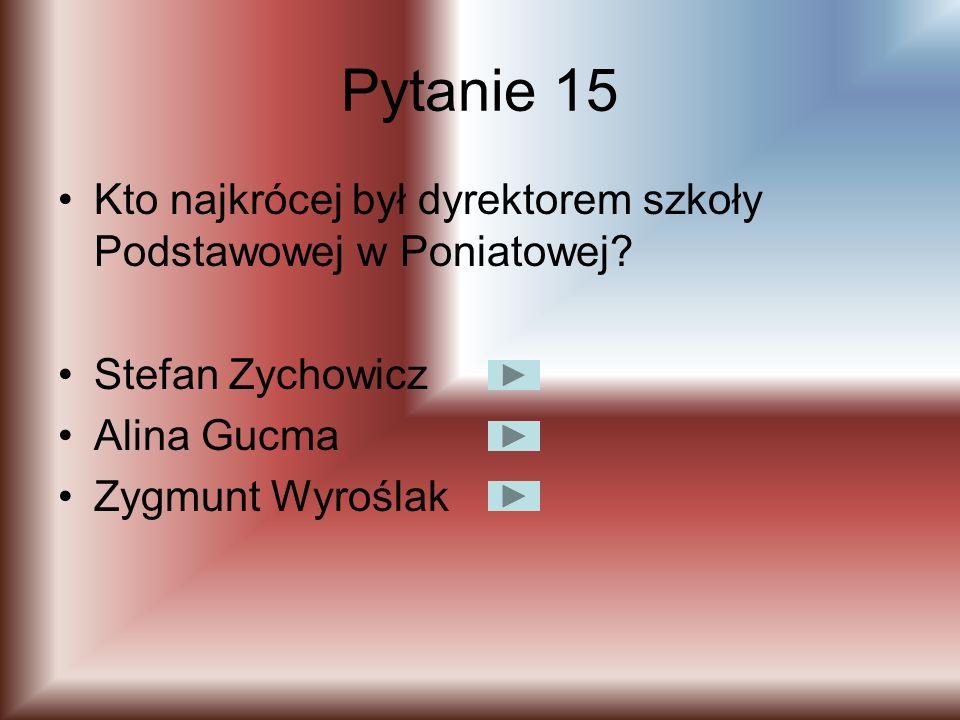 Pytanie 15 Kto najkrócej był dyrektorem szkoły Podstawowej w Poniatowej Stefan Zychowicz. Alina Gucma.
