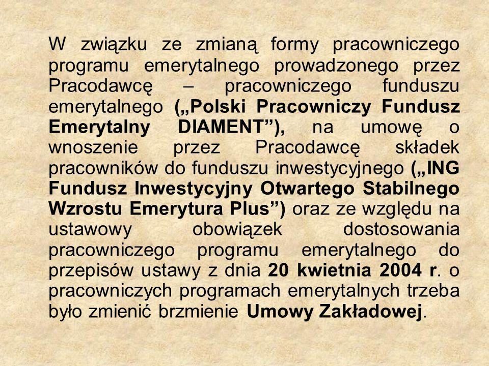 """W związku ze zmianą formy pracowniczego programu emerytalnego prowadzonego przez Pracodawcę – pracowniczego funduszu emerytalnego (""""Polski Pracowniczy Fundusz Emerytalny DIAMENT ), na umowę o wnoszenie przez Pracodawcę składek pracowników do funduszu inwestycyjnego (""""ING Fundusz Inwestycyjny Otwartego Stabilnego Wzrostu Emerytura Plus ) oraz ze względu na ustawowy obowiązek dostosowania pracowniczego programu emerytalnego do przepisów ustawy z dnia 20 kwietnia 2004 r."""