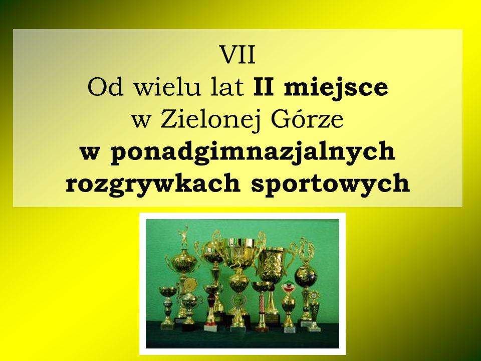 VII Od wielu lat II miejsce w Zielonej Górze w ponadgimnazjalnych rozgrywkach sportowych