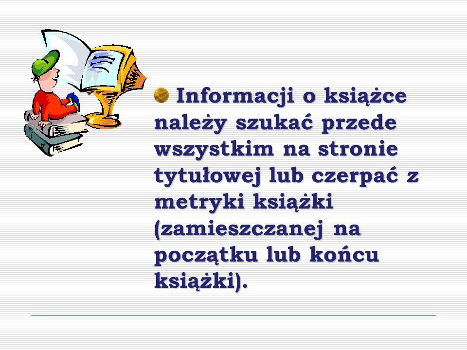 Informacji o książce należy szukać przede wszystkim na stronie tytułowej lub czerpać z metryki książki (zamieszczanej na początku lub końcu książki).