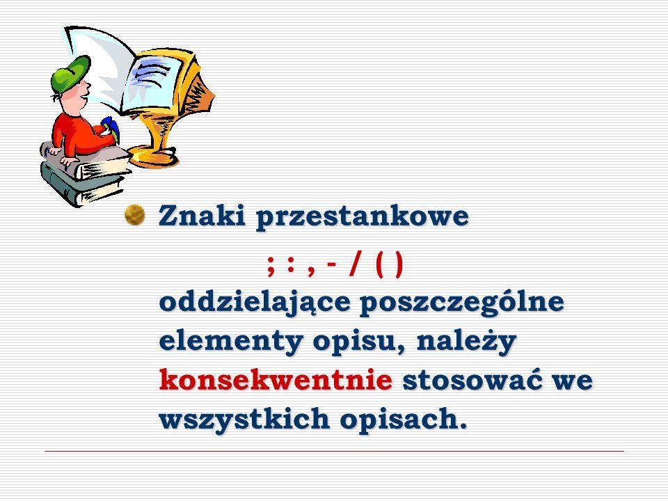 Znaki przestankowe ; : , - / ( ) oddzielające poszczególne elementy opisu, należy konsekwentnie stosować we wszystkich opisach.