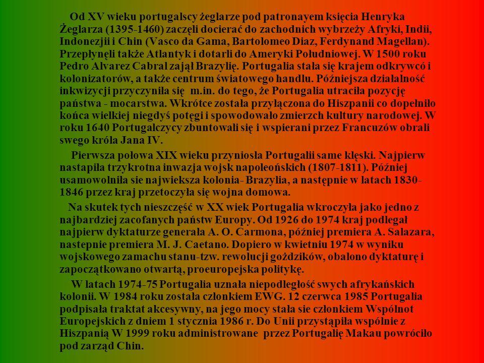 Od XV wieku portugalscy żeglarze pod patronayem księcia Henryka Żeglarza (1395-1460) zaczęli docierać do zachodnich wybrzeży Afryki, Indii, Indonezjii i Chin (Vasco da Gama, Bartolomeo Diaz, Ferdynand Magellan). Przepłynęli także Atlantyk i dotarli do Ameryki Południowej. W 1500 roku Pedro Alvarez Cabral zajął Brazylię. Portugalia stała się krajem odkrywcó i kolonizatorów, a także centrum światowego handlu. Późniejsza działalność inkwizycji przyczyniła się m.in. do tego, że Portugalia utraciła pozycję państwa - mocarstwa. Wkrótce została przyłączona do Hiszpanii co dopełniło końca wielkiej niegdyś potęgi i spowodowało zmierzch kultury narodowej. W roku 1640 Portugalczycy zbuntowali się i wspierani przez Francuzów obrali swego króla Jana IV.