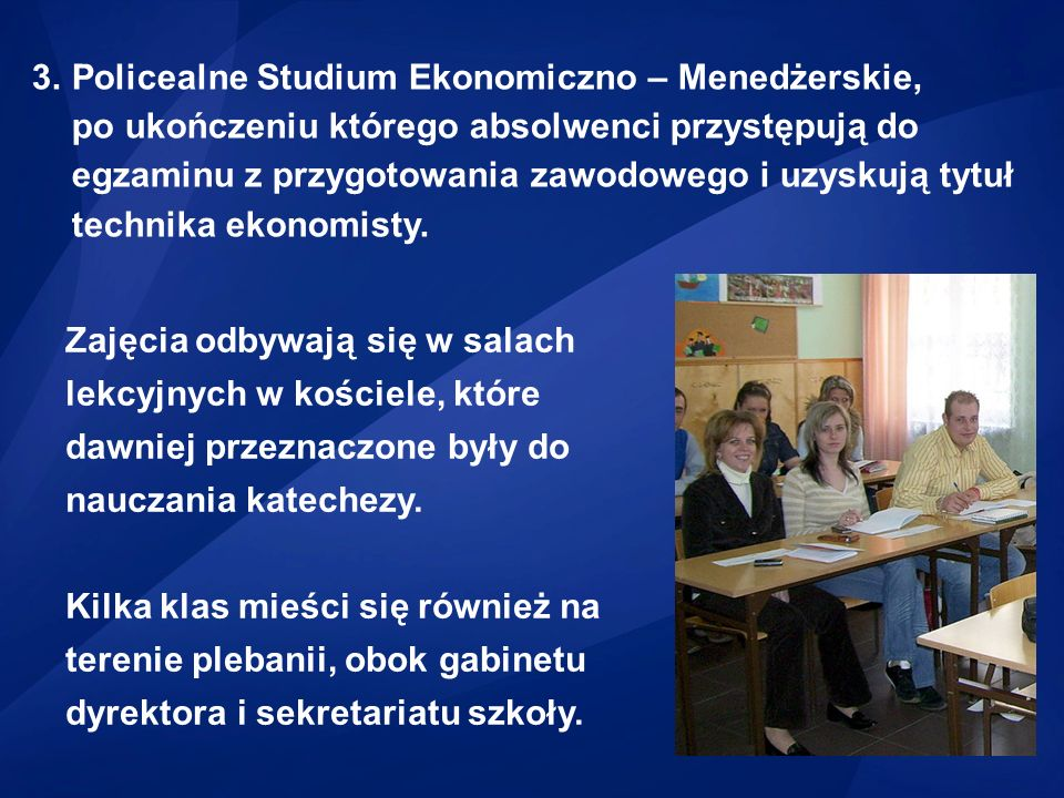 Policealne Studium Ekonomiczno – Menedżerskie, po ukończeniu którego absolwenci przystępują do egzaminu z przygotowania zawodowego i uzyskują tytuł technika ekonomisty.