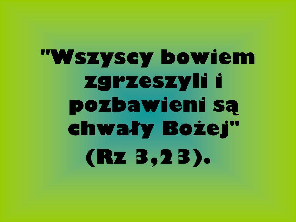 Wszyscy bowiem zgrzeszyli i pozbawieni są chwały Bożej