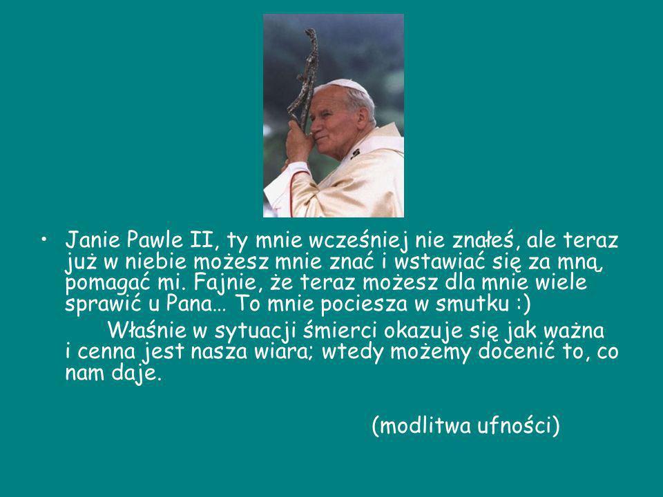 Janie Pawle II, ty mnie wcześniej nie znałeś, ale teraz już w niebie możesz mnie znać i wstawiać się za mną, pomagać mi. Fajnie, że teraz możesz dla mnie wiele sprawić u Pana… To mnie pociesza w smutku :)