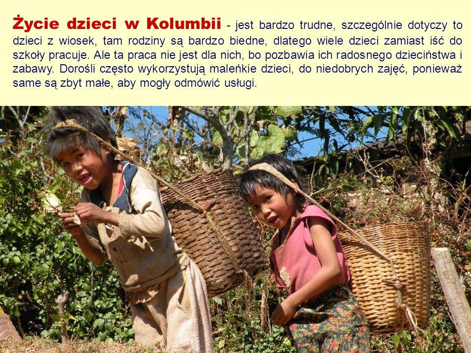 Życie dzieci w Kolumbii - jest bardzo trudne, szczególnie dotyczy to dzieci z wiosek, tam rodziny są bardzo biedne, dlatego wiele dzieci zamiast iść do szkoły pracuje.