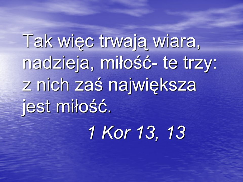 Tak więc trwają wiara, nadzieja, miłość- te trzy: z nich zaś największa jest miłość.