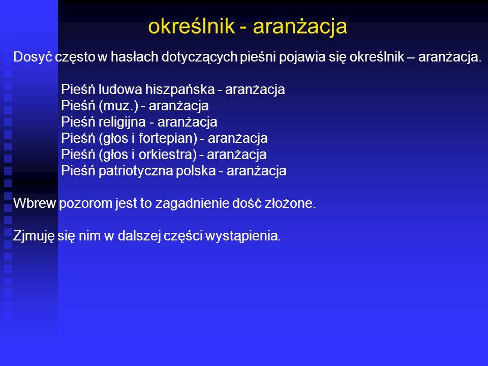 określnik - aranżacja Dosyć często w hasłach dotyczących pieśni pojawia się określnik – aranżacja. Pieśń ludowa hiszpańska - aranżacja.