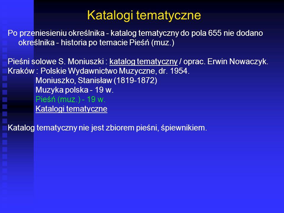Katalogi tematyczne Po przeniesieniu określnika - katalog tematyczny do pola 655 nie dodano określnika - historia po temacie Pieśń (muz.)