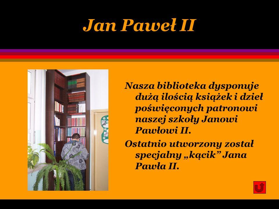 Jan Paweł II Nasza biblioteka dysponuje dużą ilością książek i dzieł poświęconych patronowi naszej szkoły Janowi Pawłowi II.