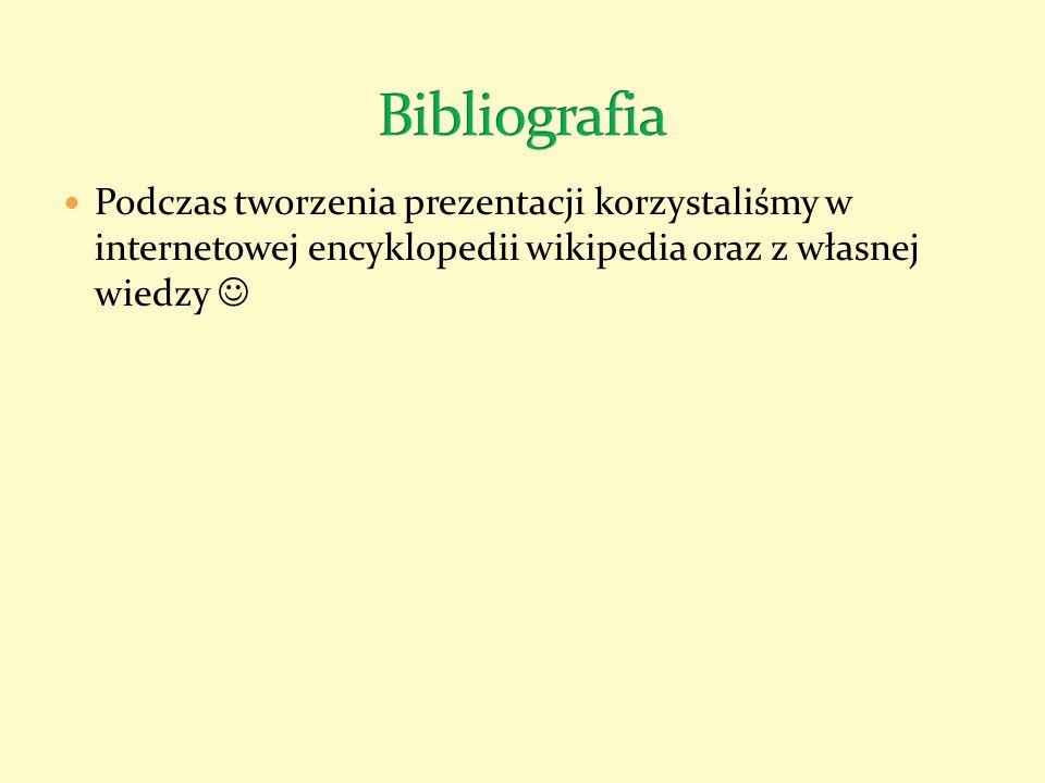 Bibliografia Podczas tworzenia prezentacji korzystaliśmy w internetowej encyklopedii wikipedia oraz z własnej wiedzy 
