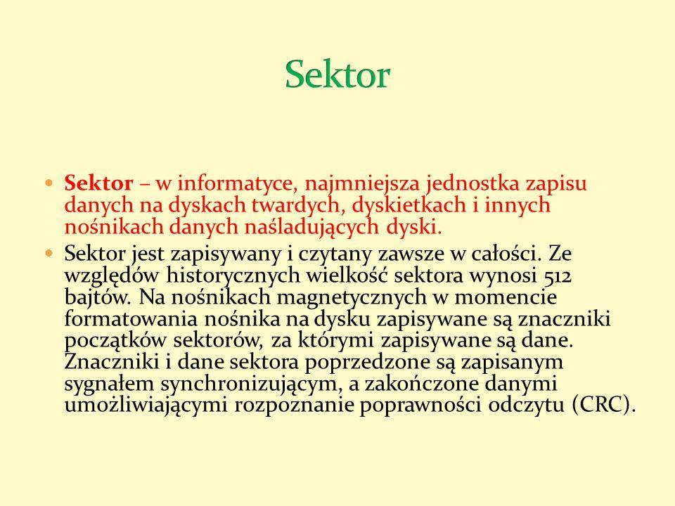Sektor Sektor – w informatyce, najmniejsza jednostka zapisu danych na dyskach twardych, dyskietkach i innych nośnikach danych naśladujących dyski.