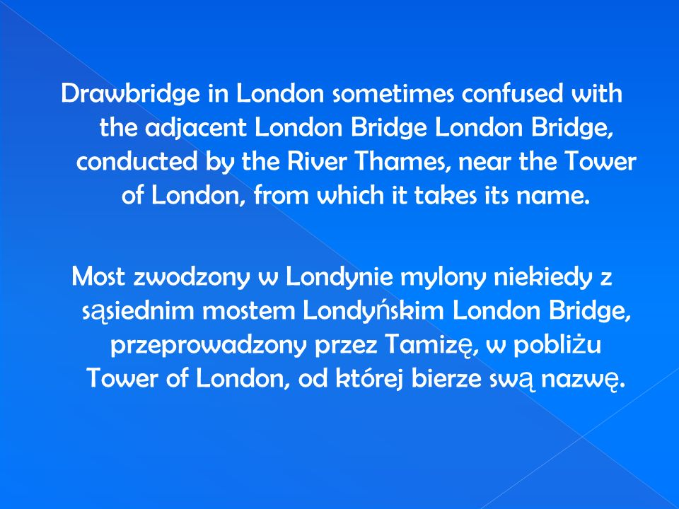 Drawbridge in London sometimes confused with the adjacent London Bridge London Bridge, conducted by the River Thames, near the Tower of London, from which it takes its name.