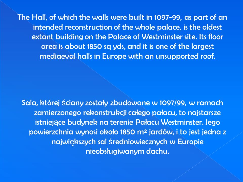 The Hall, of which the walls were built in 1097-99, as part of an intended reconstruction of the whole palace, is the oldest extant building on the Palace of Westminster site.
