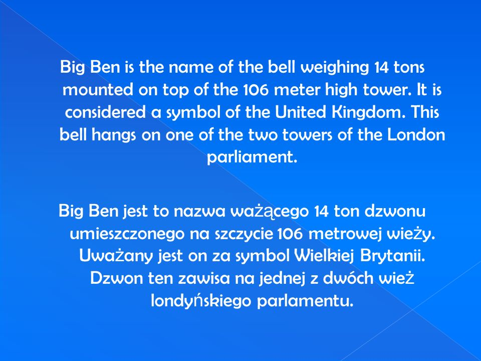 Big Ben is the name of the bell weighing 14 tons mounted on top of the 106 meter high tower. It is considered a symbol of the United Kingdom. This bell hangs on one of the two towers of the London parliament.