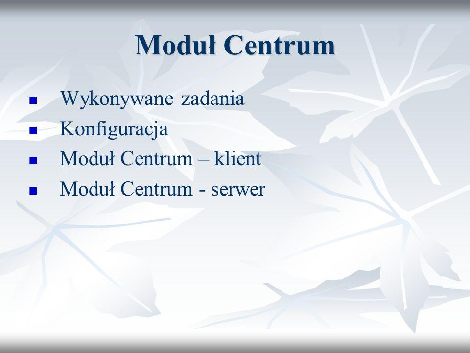 Moduł Centrum Wykonywane zadania Konfiguracja Moduł Centrum – klient