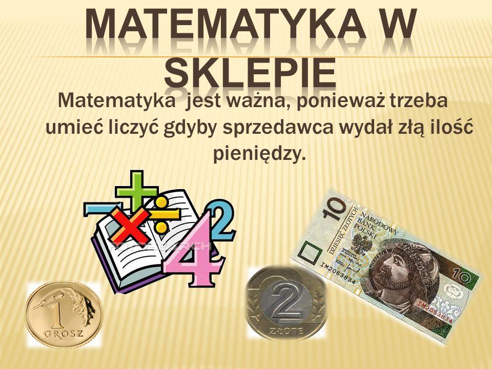 Matematyka w sklepieMatematyka jest ważna, ponieważ trzeba umieć liczyć gdyby sprzedawca wydał złą ilość pieniędzy.
