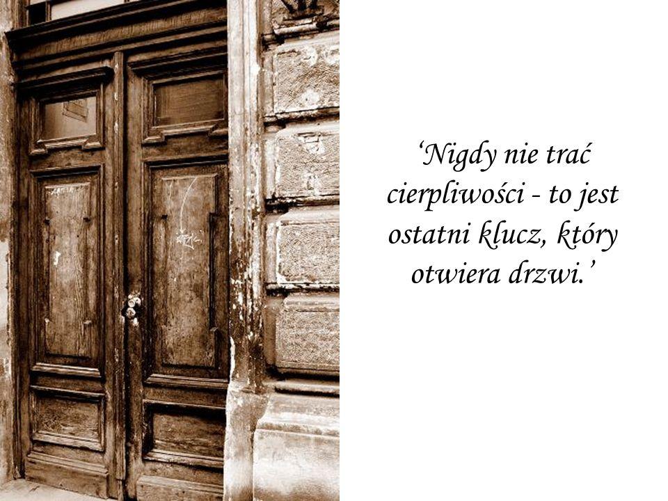 'Nigdy nie trać cierpliwości - to jest ostatni klucz, który otwiera drzwi.'